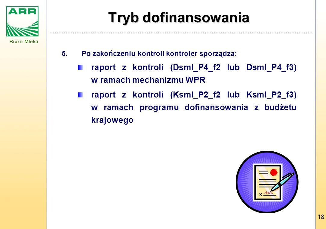 Biuro Mleka 18 Tryb dofinansowania 5.Po zakończeniu kontroli kontroler sporządza: raport z kontroli (Dsml_P4_f2 lub Dsml_P4_f3) w ramach mechanizmu WPR raport z kontroli (Ksml_P2_f2 lub Ksml_P2_f3) w ramach programu dofinansowania z budżetu krajowego