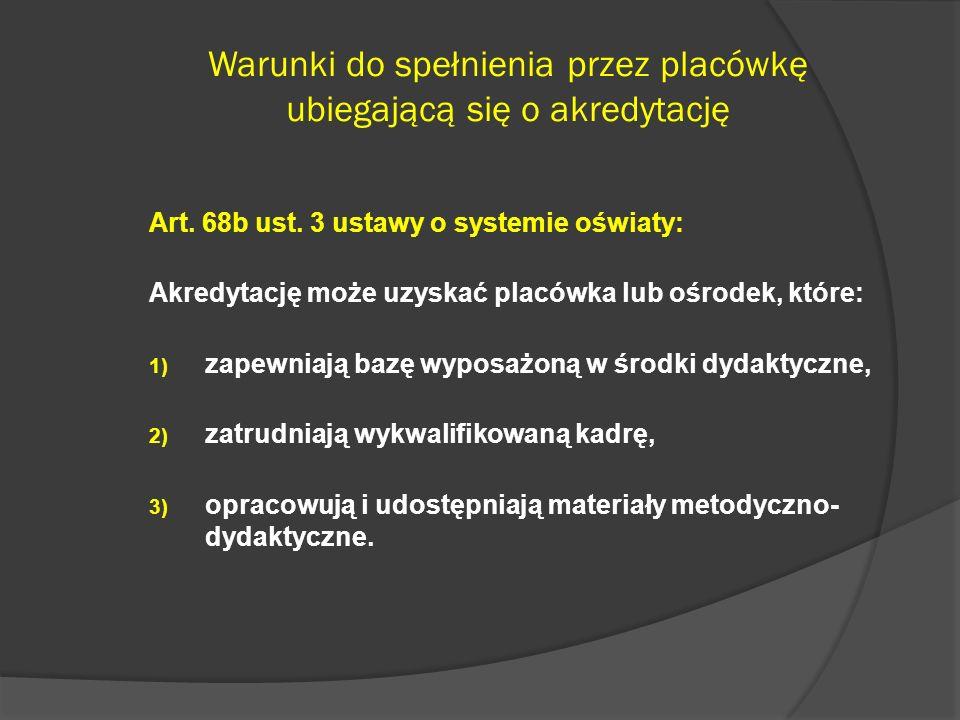 Warunki do spełnienia przez placówkę ubiegającą się o akredytację Art. 68b ust. 3 ustawy o systemie oświaty: Akredytację może uzyskać placówka lub ośr