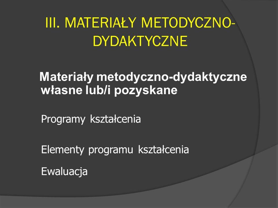 III. MATERIAŁY METODYCZNO- DYDAKTYCZNE Materiały metodyczno-dydaktyczne własne lub/i pozyskane Ewaluacja Elementy programu kształcenia Programy kształ