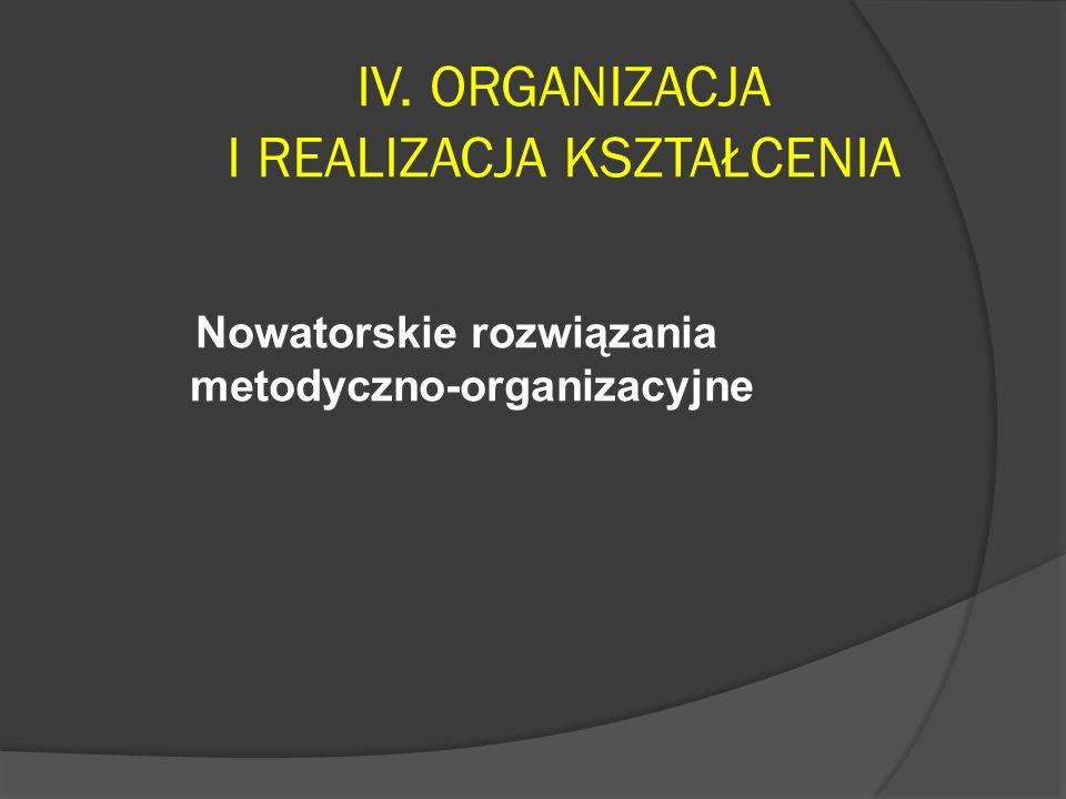 IV. ORGANIZACJA I REALIZACJA KSZTAŁCENIA Nowatorskie rozwiązania metodyczno-organizacyjne