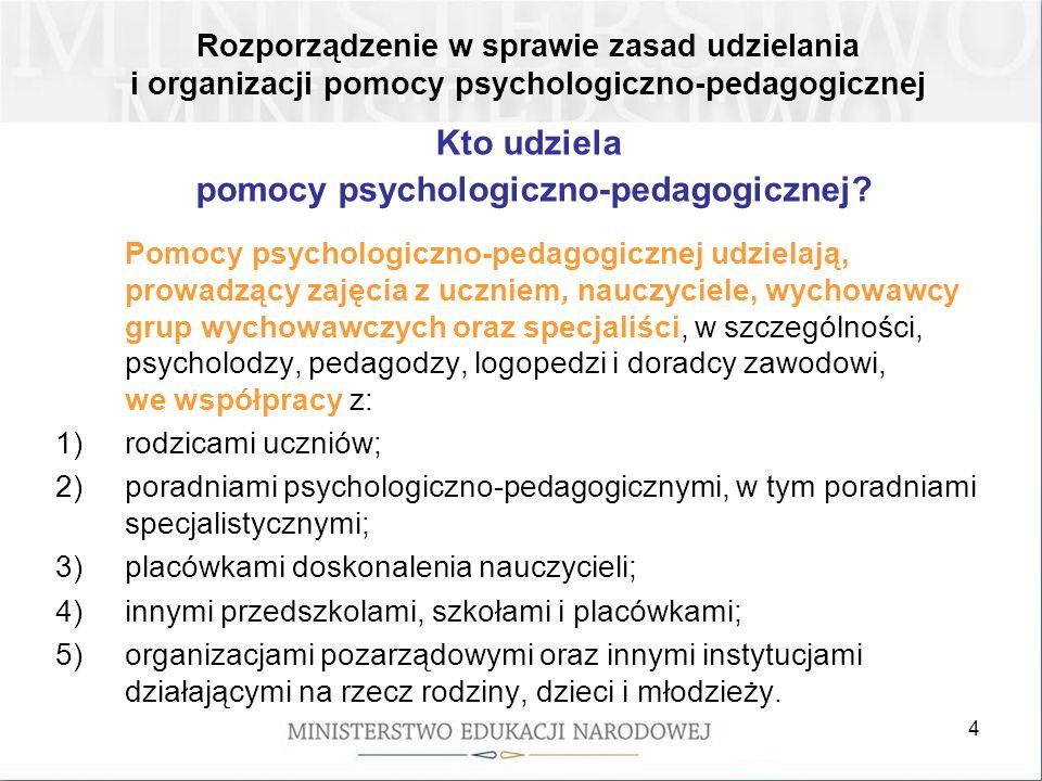 5 Pomoc psychologiczno-pedagogiczna jest udzielana z inicjatywy: 1)ucznia; 2)rodziców ucznia; 3)nauczyciela, wychowawcy grupy wychowawczej lub specjalisty, prowadzącego zajęcia z uczniem; 4)poradni psychologiczno-pedagogicznej, w tym poradni specjalistycznej; 5)asystenta edukacji romskiej; 6)pomocy nauczyciela.