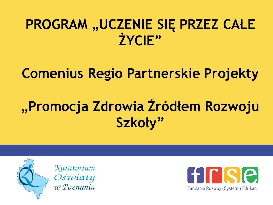 PROGRAM UCZENIE SIĘ PRZEZ CAŁE ŻYCIE Comenius Regio Partnerskie Projekty Promocja Zdrowia Źródłem Rozwoju Szkoły