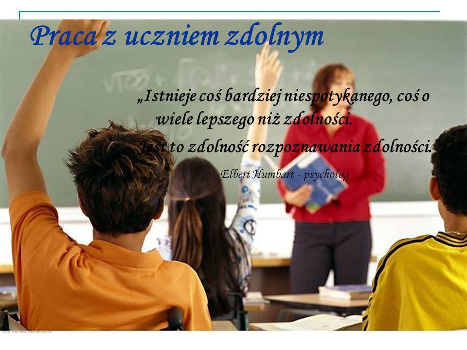 Praca z uczniem zdolnym Istnieje coś bardziej niespotykanego, coś o wiele lepszego niż zdolności. Jest to zdolność rozpoznawania zdolności. Elbert Hum
