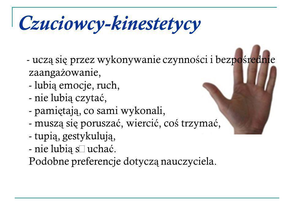 Czuciowcy-kinestetycy - ucz ą si ę przez wykonywanie czynno ś ci i bezpo ś rednie zaanga ż owanie, - lubi ą emocje, ruch, - nie lubi ą czyta ć, - pami