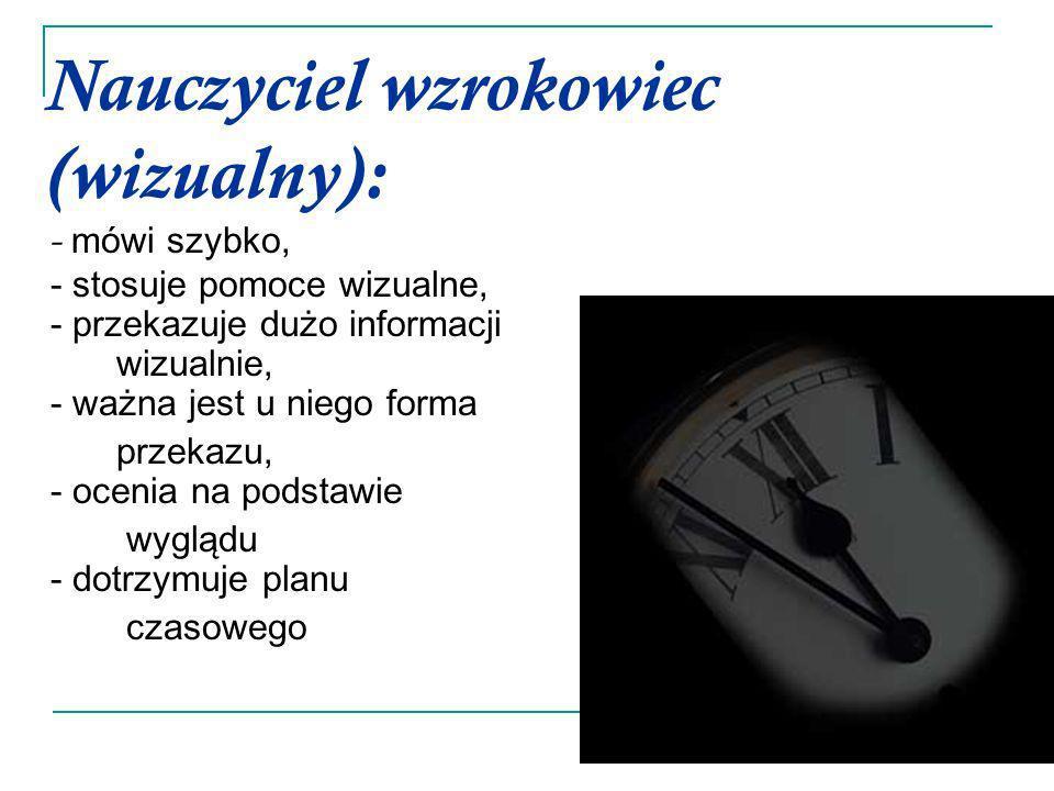 Nauczyciel wzrokowiec (wizualny): - mówi szybko, - stosuje pomoce wizualne, - przekazuje dużo informacji wizualnie, - ważna jest u niego forma przekaz