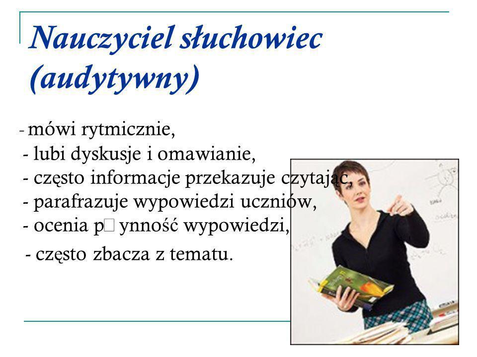 Nauczyciel słuchowiec (audytywny) - mówi rytmicznie, - lubi dyskusje i omawianie, - cz ę sto informacje przekazuje czytaj ą c, - parafrazuje wypowiedz
