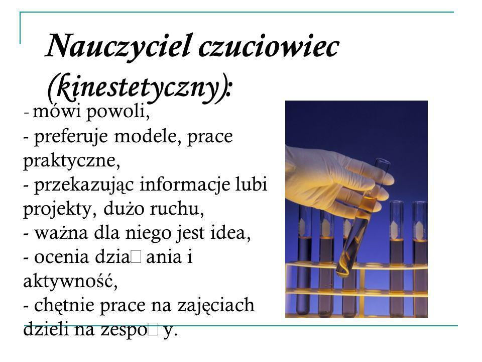 Nauczyciel czuciowiec (kinestetyczny): - mówi powoli, - preferuje modele, prace praktyczne, - przekazuj ą c informacje lubi projekty, du ż o ruchu, -
