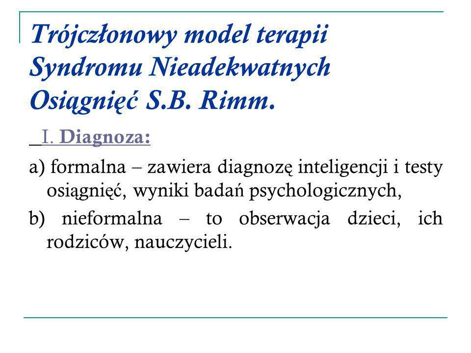 Trójczłonowy model terapii Syndromu Nieadekwatnych Osi ą gni ęć S.B. Rimm. I. Diagnoza: a) formalna – zawiera diagnoz ę inteligencji i testy osi ą gni