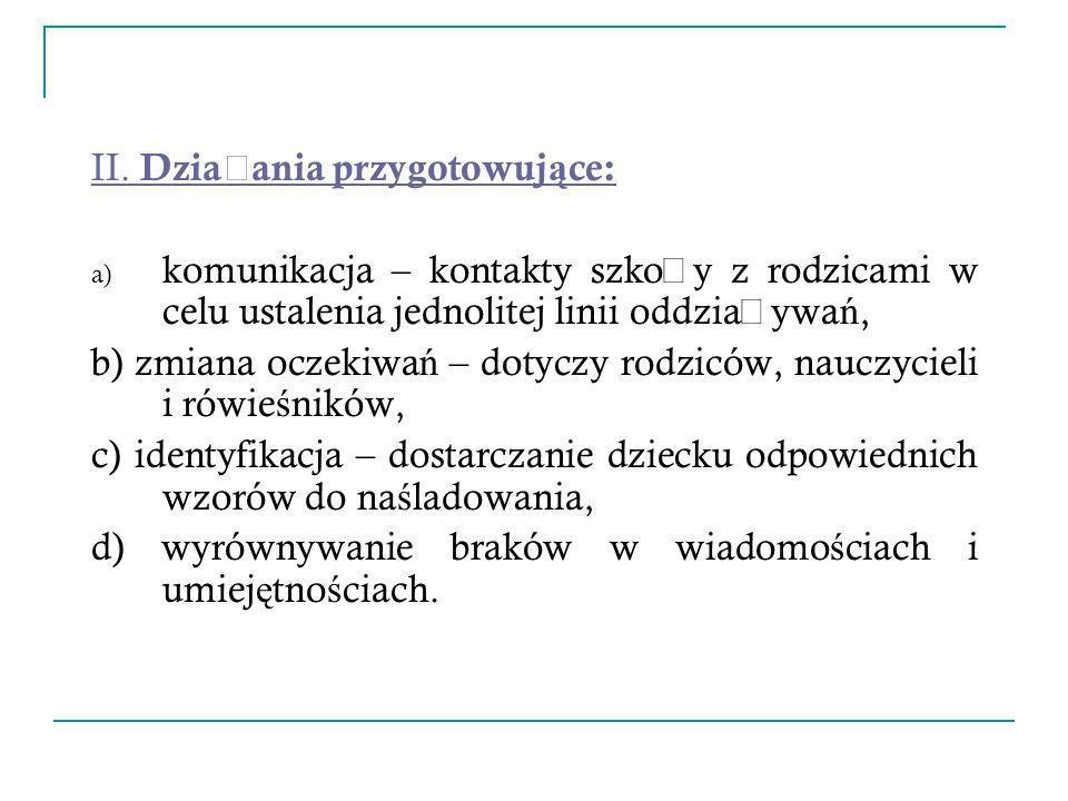 II. Dzia ł ania przygotowuj ą ce: a) komunikacja – kontakty szko ł y z rodzicami w celu ustalenia jednolitej linii oddzia ł ywa ń, b) zmiana oczekiwa