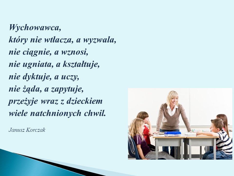 Wychowawca, który nie wtłacza, a wyzwala, nie ciągnie, a wznosi, nie ugniata, a kształtuje, nie dyktuje, a uczy, nie żąda, a zapytuje, przeżyje wraz z