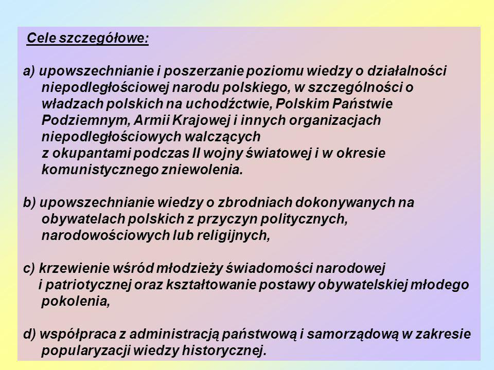 Cele szczegółowe: a) upowszechnianie i poszerzanie poziomu wiedzy o działalności niepodległościowej narodu polskiego, w szczególności o władzach polsk