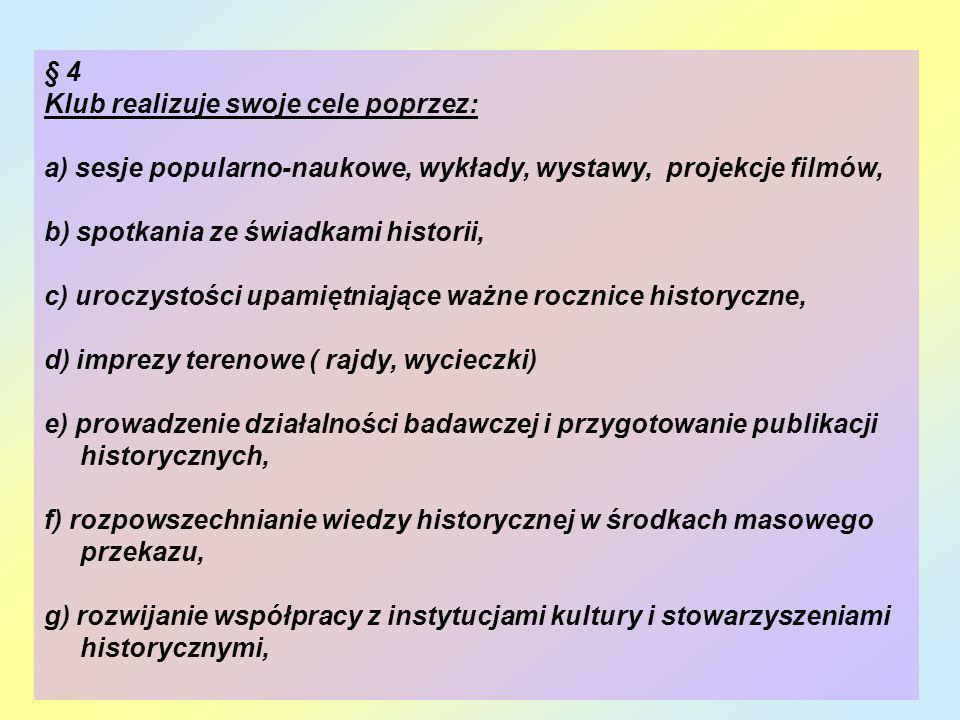 § 4 Klub realizuje swoje cele poprzez: a) sesje popularno-naukowe, wykłady, wystawy, projekcje filmów, b) spotkania ze świadkami historii, c) uroczyst