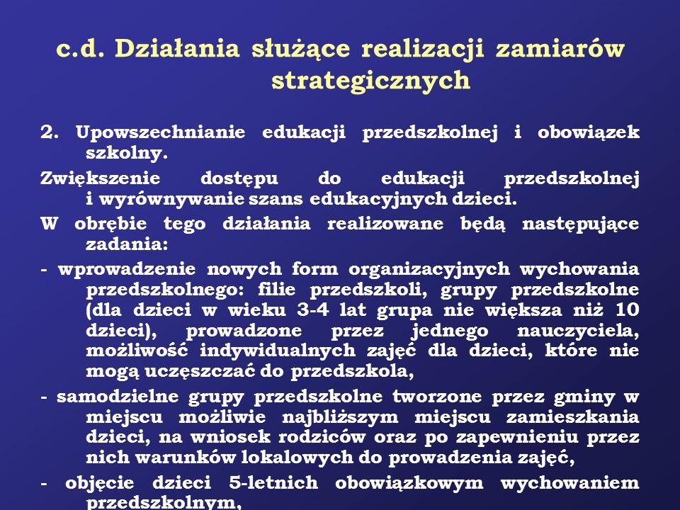 c.d. Działania służące realizacji zamiarów strategicznych 2. Upowszechnianie edukacji przedszkolnej i obowiązek szkolny. Zwiększenie dostępu do edukac
