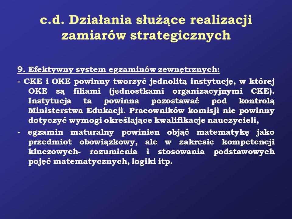 c.d. Działania służące realizacji zamiarów strategicznych 9. Efektywny system egzaminów zewnętrznych: - CKE i OKE powinny tworzyć jednolitą instytucję