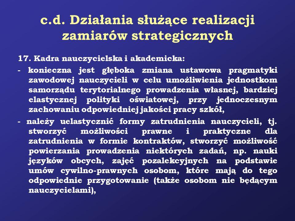 c.d. Działania służące realizacji zamiarów strategicznych 17. Kadra nauczycielska i akademicka: - konieczna jest głęboka zmiana ustawowa pragmatyki za