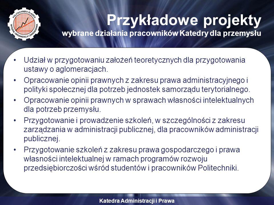 Katedra Administracji i Prawa Przykładowe projekty wybrane działania pracowników Katedry dla przemysłu Udział w przygotowaniu założeń teoretycznych dl