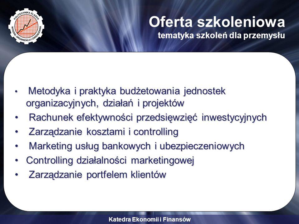 Katedra Ekonomii i Finansów Oferta szkoleniowa tematyka szkoleń dla przemysłu Metodyka i praktyka budżetowania jednostek organizacyjnych, działań i pr