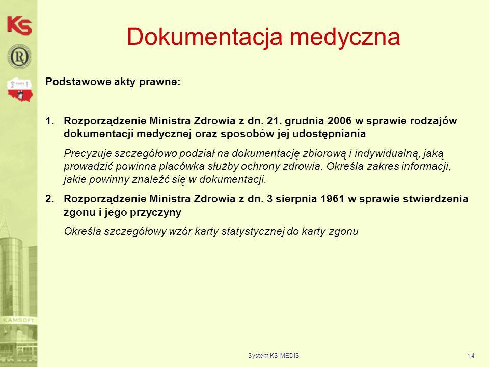 System KS-MEDIS14 Dokumentacja medyczna Podstawowe akty prawne: 1.Rozporządzenie Ministra Zdrowia z dn. 21. grudnia 2006 w sprawie rodzajów dokumentac