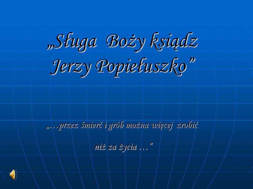 Sługa Boży ksiądz Jerzy Popiełuszko …przez śmierć i grób można więcej zrobić niż za życia … Sługa Boży ksiądz Jerzy Popiełuszko …przez śmierć i grób m