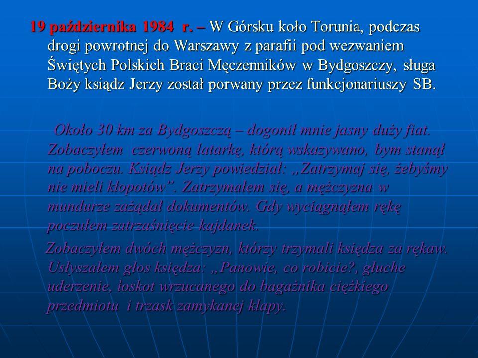 19 października 1984 r. – W Górsku koło Torunia, podczas drogi powrotnej do Warszawy z parafii pod wezwaniem Świętych Polskich Braci Męczenników w Byd