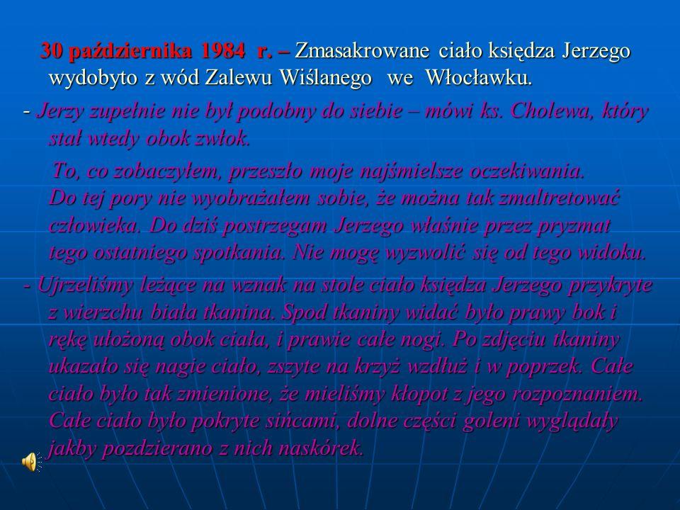 30 października 1984 r. – Zmasakrowane ciało księdza Jerzego wydobyto z wód Zalewu Wiślanego we Włocławku. 30 października 1984 r. – Zmasakrowane ciał