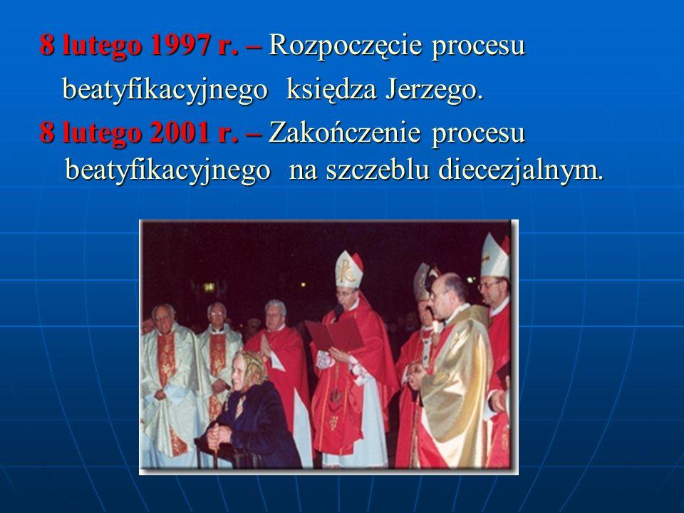8 lutego 1997 r. – Rozpoczęcie procesu beatyfikacyjnego księdza Jerzego. beatyfikacyjnego księdza Jerzego. 8 lutego 2001 r. – Zakończenie procesu beat