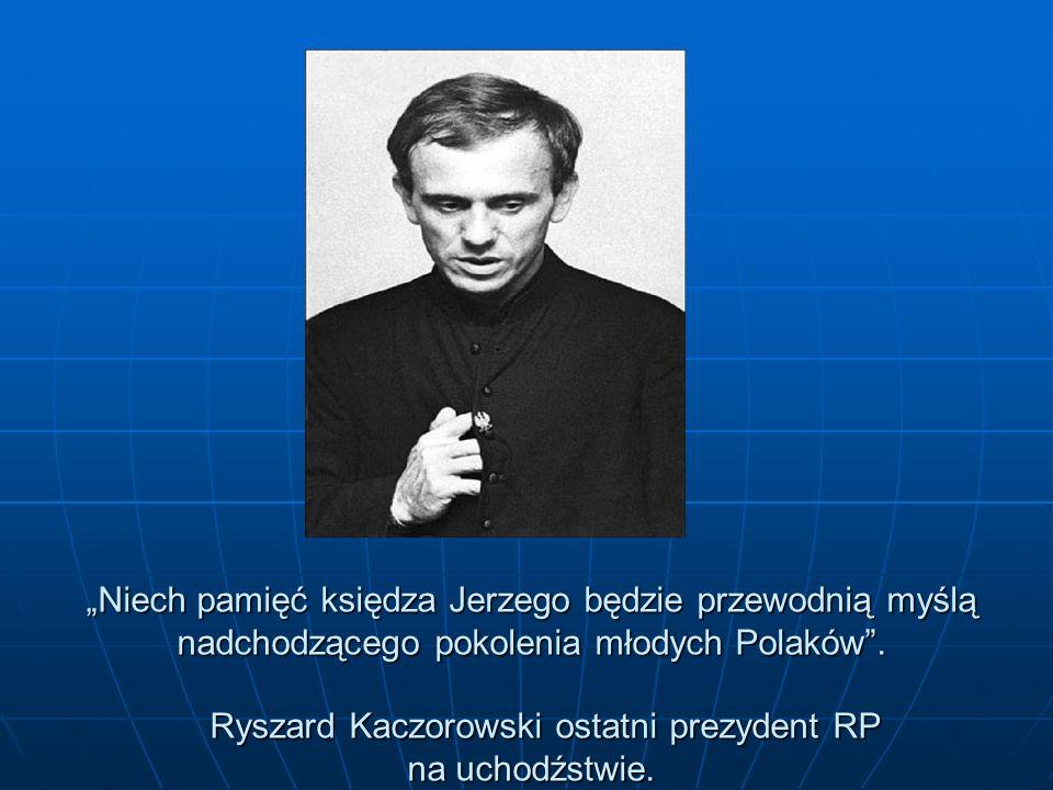 Niech pamięć księdza Jerzego będzie przewodnią myślą nadchodzącego pokolenia młodych Polaków. Ryszard Kaczorowski ostatni prezydent RP na uchodźstwie.