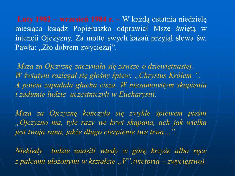 Luty 1982 – wrzesień 1984 r. – W każdą ostatnia niedzielę miesiąca ksiądz Popiełuszko odprawiał Mszę świętą w intencji Ojczyzny. Za motto swych kazań