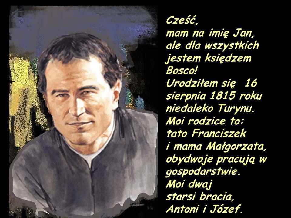 Cześć, mam na imię Jan, ale dla wszystkich jestem księdzem Bosco! Urodziłem się 16 sierpnia 1815 roku niedaleko Turynu. Moi rodzice to: tato Francisze
