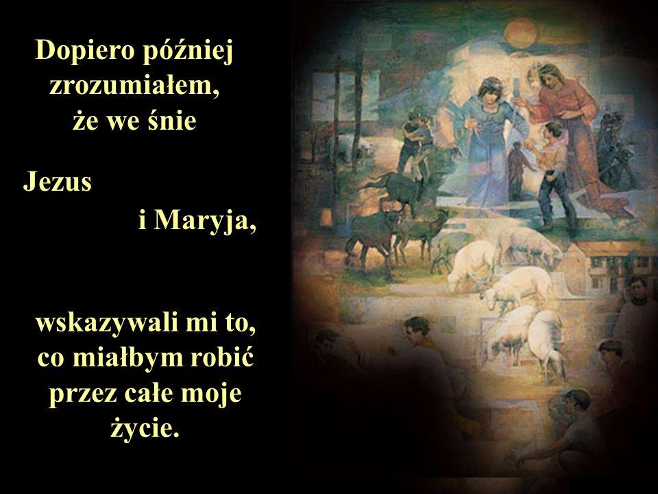 Dopiero później zrozumiałem, że we śnie Jezus i Maryja, wskazywali mi to, co miałbym robić przez całe moje życie.