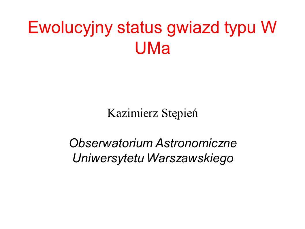 Ewolucyjny status gwiazd typu W UMa Kazimierz Stępień Obserwatorium Astronomiczne Uniwersytetu Warszawskiego