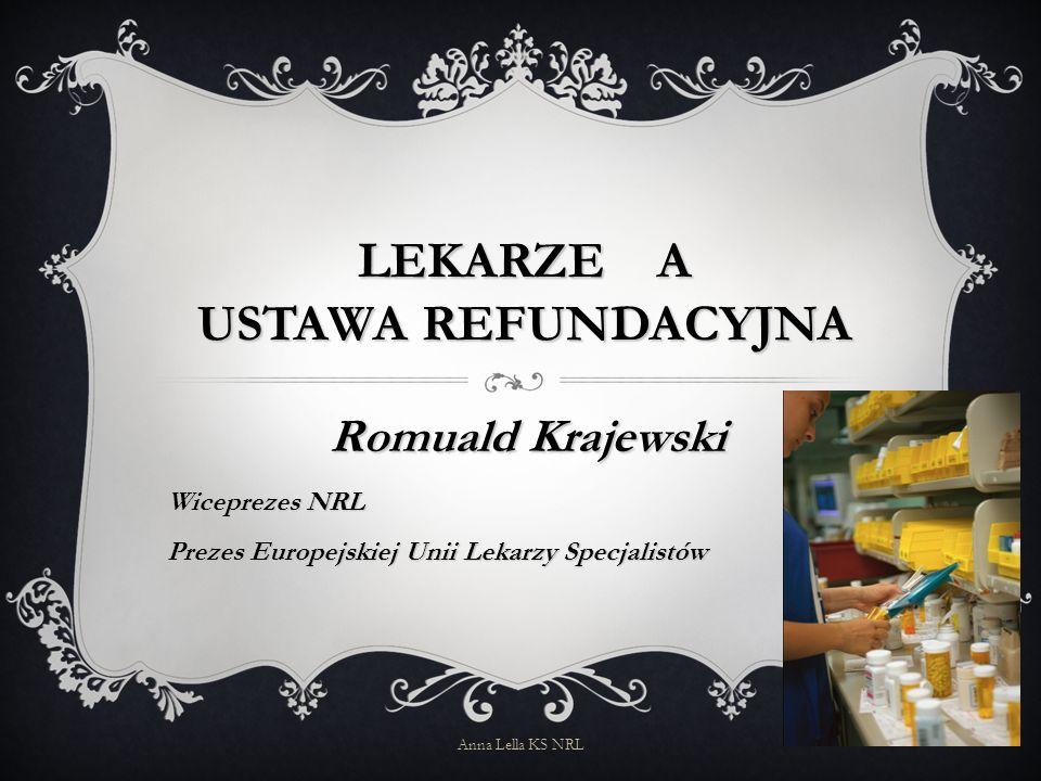 LEKARZE A USTAWA REFUNDACYJNA Romuald Krajewski Wiceprezes NRL Prezes Europejskiej Unii Lekarzy Specjalistów Anna Lella KS NRL