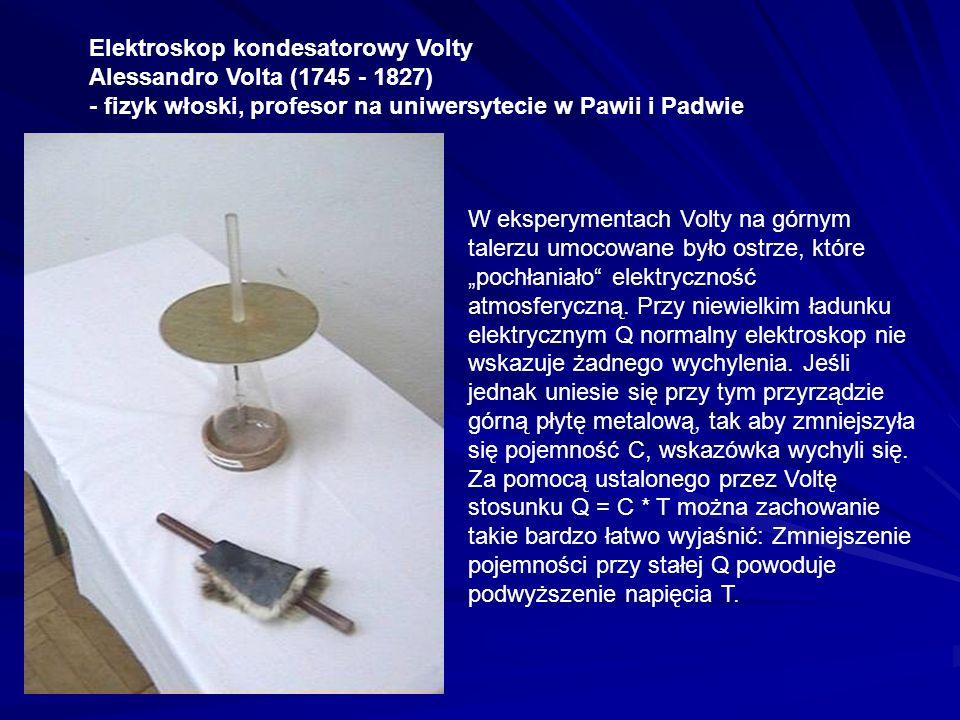 Elektroskop kondesatorowy Volty Alessandro Volta (1745 - 1827) - fizyk włoski, profesor na uniwersytecie w Pawii i Padwie W eksperymentach Volty na gó