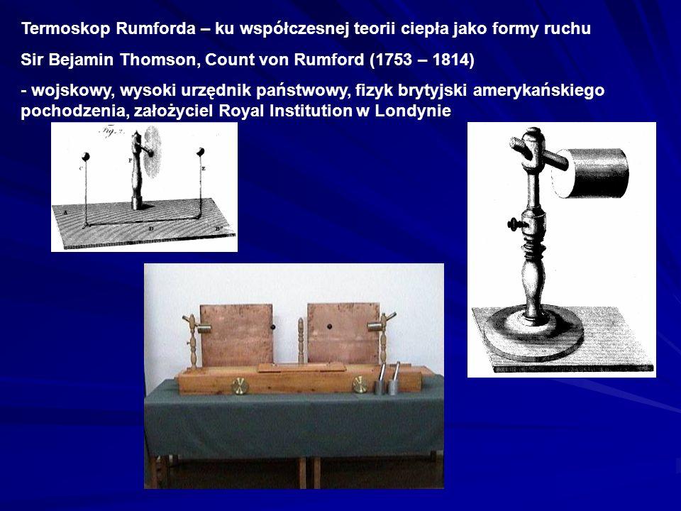 Termoskop Rumforda – ku współczesnej teorii ciepła jako formy ruchu Sir Bejamin Thomson, Count von Rumford (1753 – 1814) - wojskowy, wysoki urzędnik p