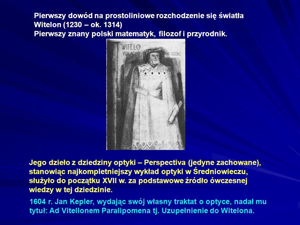 Pierwszy dowód na prostoliniowe rozchodzenie się światła Witelon (1230 – ok. 1314) Pierwszy znany polski matematyk, filozof i przyrodnik. Jego dzieło