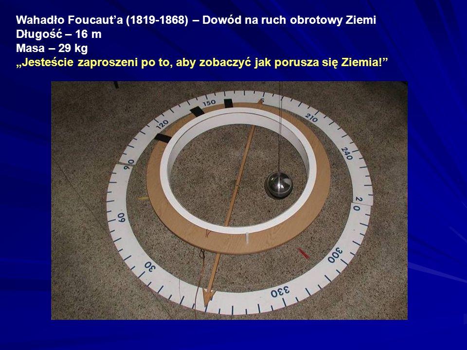 Wahadło Foucauta (1819-1868) – Dowód na ruch obrotowy Ziemi Długość – 16 m Masa – 29 kg Jesteście zaproszeni po to, aby zobaczyć jak porusza się Ziemi