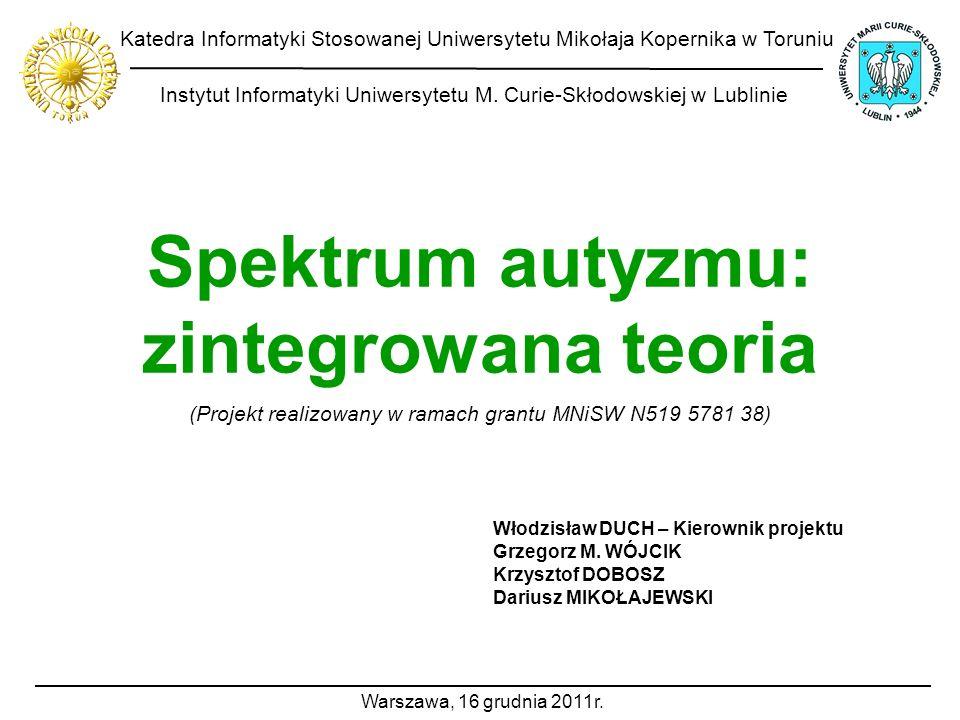 Spektrum autyzmu: zintegrowana teoria Włodzisław DUCH – Kierownik projektu Grzegorz M. WÓJCIK Krzysztof DOBOSZ Dariusz MIKOŁAJEWSKI (Projekt realizowa