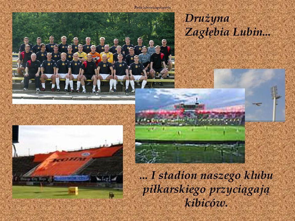 Drużyna Zagłębia Lubin......I stadion naszego klubu piłkarskiego przyciągają kibiców.