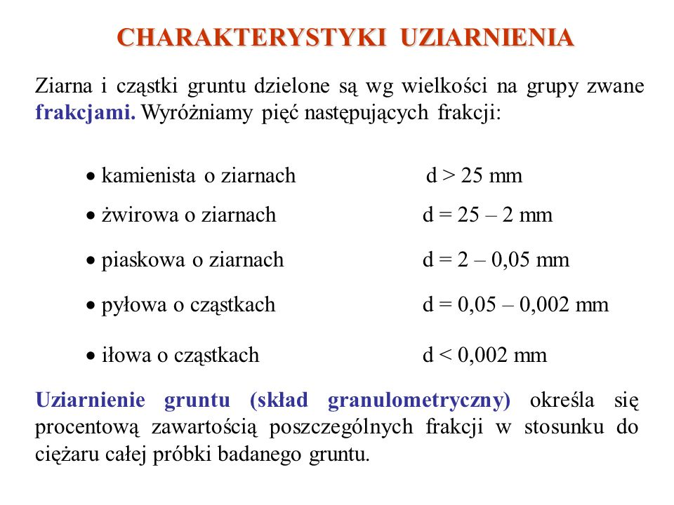 CHARAKTERYSTYKI UZIARNIENIA Ziarna i cząstki gruntu dzielone są wg wielkości na grupy zwane frakcjami.