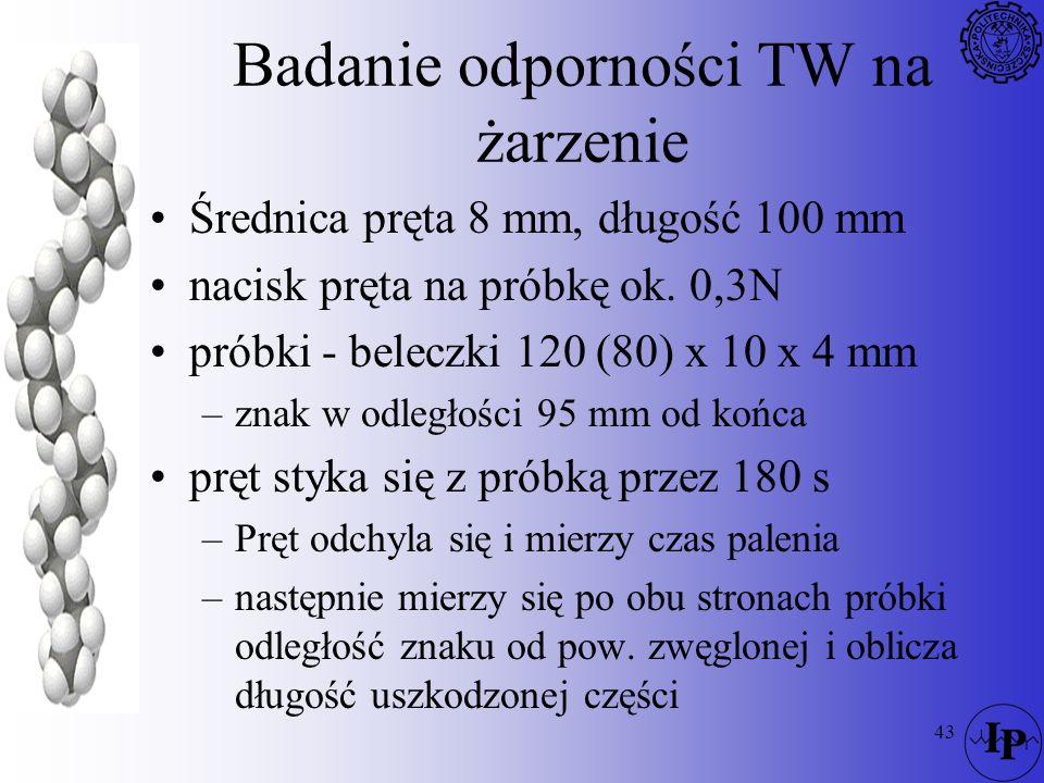 43 Badanie odporności TW na żarzenie Średnica pręta 8 mm, długość 100 mm nacisk pręta na próbkę ok. 0,3N próbki - beleczki 120 (80) x 10 x 4 mm –znak