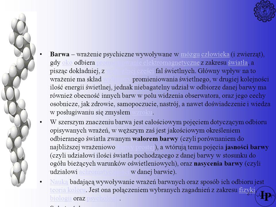 87 Barwa – wrażenie psychiczne wywoływane w mózgu człowieka (i zwierząt), gdy oko odbiera promieniowanie elektromagnetyczne z zakresu światła, a piszą