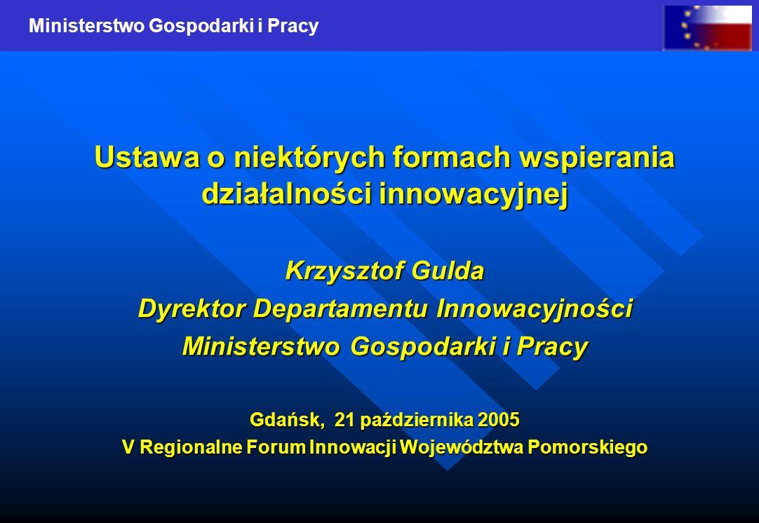 Ministerstwo Gospodarki i Pracy Ustawa o niektórych formach wspierania działalności innowacyjnej Krzysztof Gulda Dyrektor Departamentu Innowacyjności