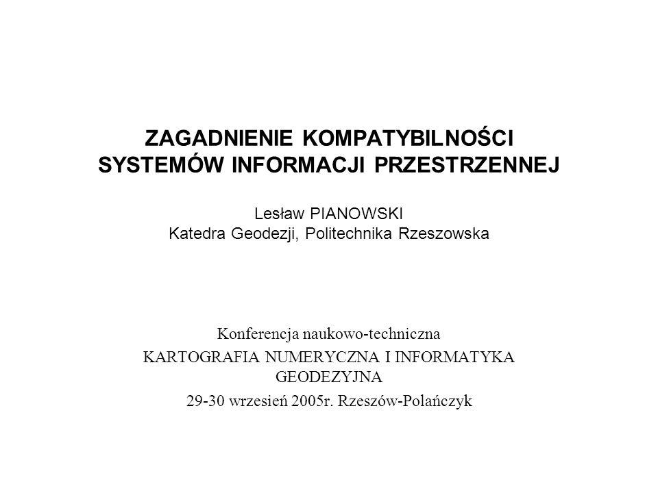 ZAGADNIENIE KOMPATYBILNOŚCI SYSTEMÓW INFORMACJI PRZESTRZENNEJ Lesław PIANOWSKI Katedra Geodezji, Politechnika Rzeszowska Konferencja naukowo-techniczn