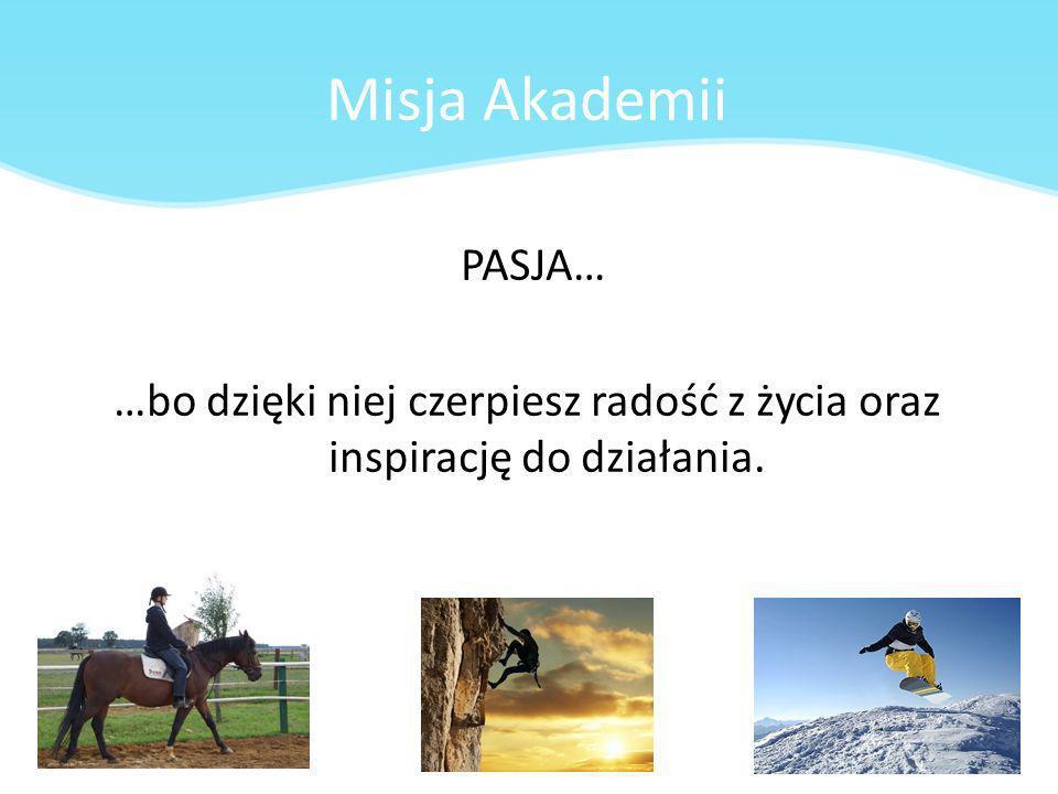 Misja Akademii PASJA… …bo dzięki niej czerpiesz radość z życia oraz inspirację do działania.