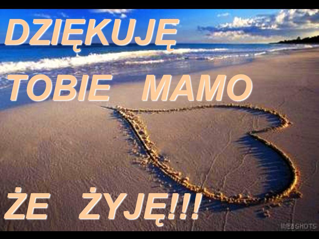 DZIĘKUJĘ TOBIE MAMO ŻE ŻYJĘ!!!