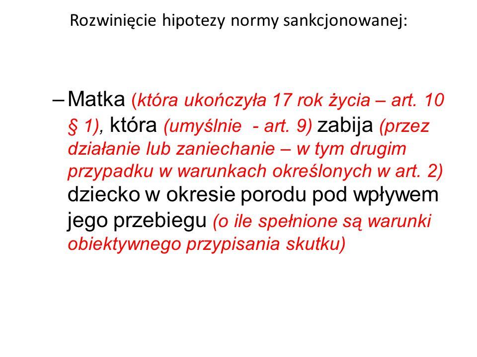 Rozwinięcie hipotezy normy sankcjonowanej: –Matka (która ukończyła 17 rok życia – art. 10 § 1), która (umyślnie - art. 9) zabija (przez działanie lub