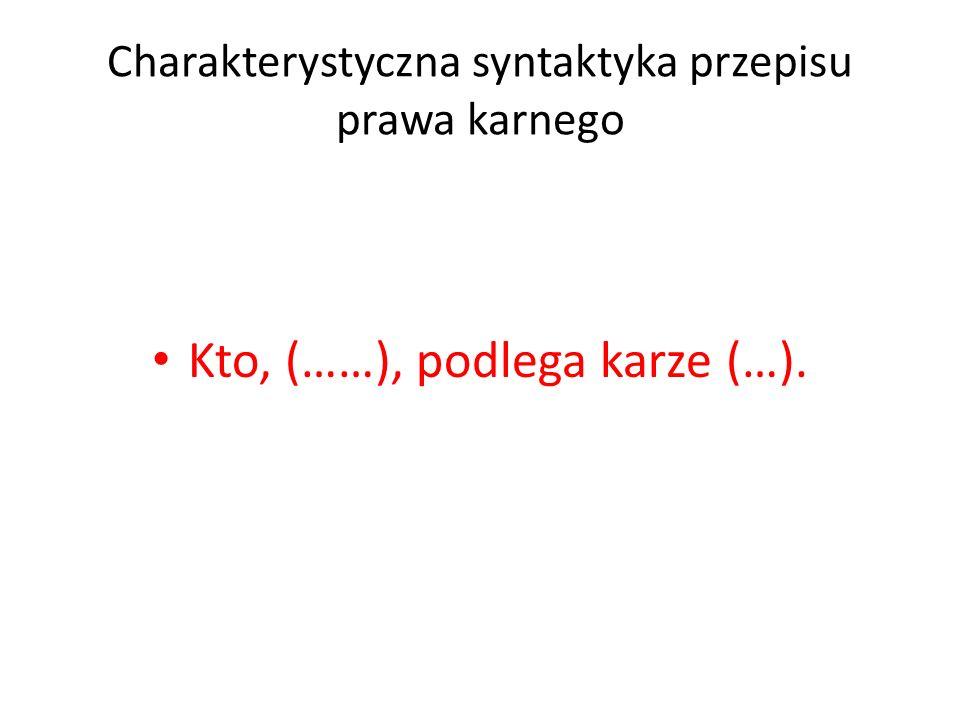Charakterystyczna syntaktyka przepisu prawa karnego Kto, (……), podlega karze (…).
