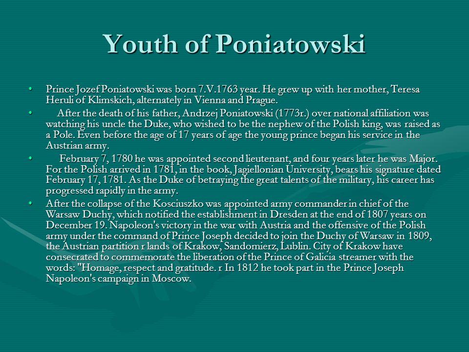 Youth of Poniatowski Prince Jozef Poniatowski was born 7.V.1763 year. He grew up with her mother, Teresa Heruli of Klimskich, alternately in Vienna an