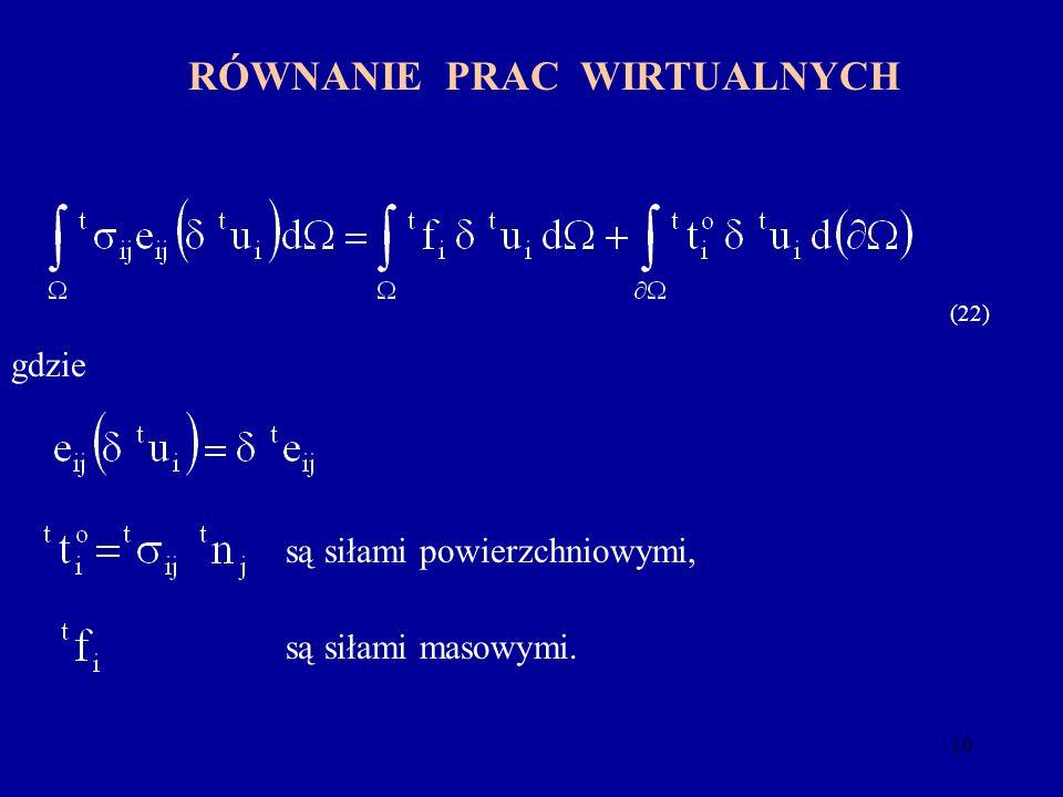 10 RÓWNANIE PRAC WIRTUALNYCH są siłami powierzchniowymi, są siłami masowymi. (22) gdzie