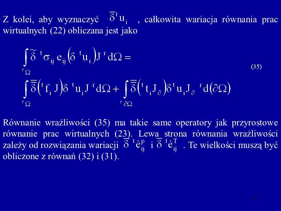 18 Z kolei, aby wyznaczyć, całkowita wariacja równania prac wirtualnych (22) obliczana jest jako (35) Równanie wrażliwości (35) ma takie same operator